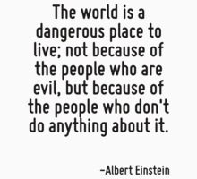 The world is a dangerous place to live; not because of the people who are evil, but because of the people who don't do anything about it. by Quotr