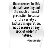 Occurrences in this domain are beyond the reach of exact prediction because of the variety of factors in operation, not because of any lack of order in nature. Poster