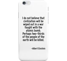 I do not believe that civilization will be wiped out in a war fought with the atomic bomb. Perhaps two-thirds of the people of the earth will be killed. iPhone Case/Skin