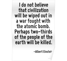 I do not believe that civilization will be wiped out in a war fought with the atomic bomb. Perhaps two-thirds of the people of the earth will be killed. Poster