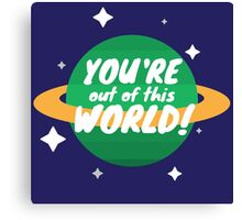 You're Out Of This World! Canvas Print