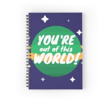 You're Out Of This World! Spiral Notebook