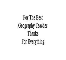 For The Best Geography Teacher Thanks For Everything  by supernova23