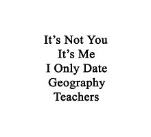 It's Not You It's Me I Only Date Geography Teachers  by supernova23