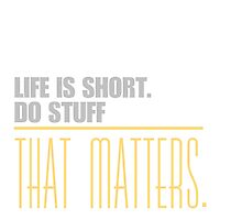 Life is short do stuff that matters. by ntarpin