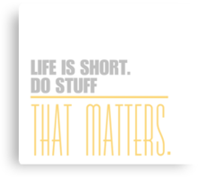 Life is short do stuff that matters. Canvas Print
