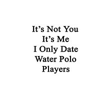 It's Not You It's Me I Only Date Water Polo Players  by supernova23