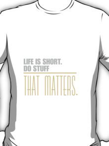 Life is short do stuff that matters. T-Shirt