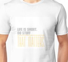 Life is short do stuff that matters. Unisex T-Shirt