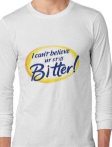 I Can't Believe Ur Still Bitter! Long Sleeve T-Shirt