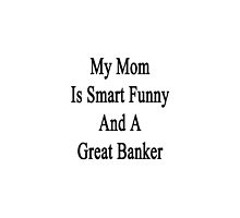 My Mom Is Smart Funny And A Great Banker  by supernova23