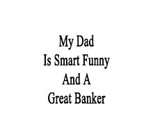 My Dad Is Smart Funny And A Great Banker  by supernova23
