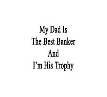 My Dad Is The Best Banker And I'm His Trophy  by supernova23