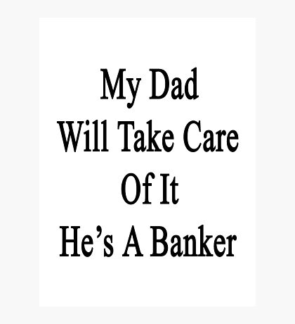 My Dad Will Take Care Of It He's A Banker  Photographic Print