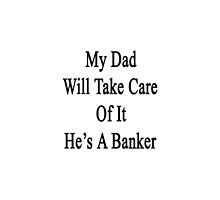 My Dad Will Take Care Of It He's A Banker  by supernova23