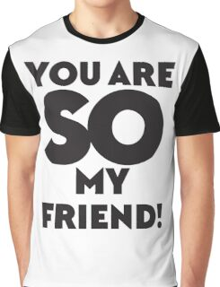 You are SO my Friend! Graphic T-Shirt