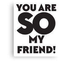 You are SO my Friend! Canvas Print