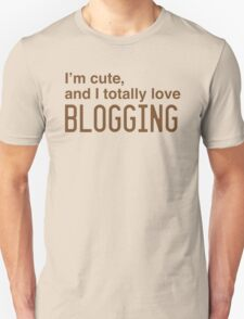 I'm cute, and I totally love blogging Unisex T-Shirt