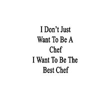 I Don't Just Want To Be A Chef I Want To Be The Best Chef  by supernova23