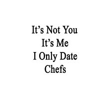 It's Not You It's Me I Only Date Chefs  by supernova23