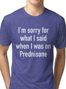 I'm sorry for what I said when I was on Prednisone Tri-blend T-Shirt