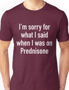 I'm sorry for what I said when I was on Prednisone Unisex T-Shirt
