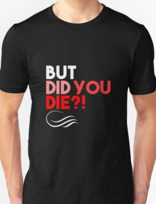 But Did You Die?! Unisex T-Shirt