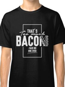That's Too Much Bacon Classic T-Shirt