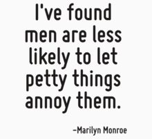 I've found men are less likely to let petty things annoy them. by Quotr