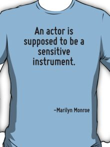 An actor is supposed to be a sensitive instrument. T-Shirt