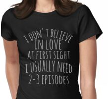 i don't believe in love at first sight, i usually need 3 episodes Womens Fitted T-Shirt
