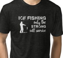 Ice Fishing - Ice Fishing Only the Strong will Survive Tshirt Tri-blend T-Shirt