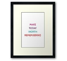 MAKE TODAY WORTH REMEMBERING Framed Print