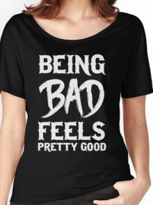 Being bad feels pretty good Women's Relaxed Fit T-Shirt