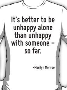 It's better to be unhappy alone than unhappy with someone - so far. T-Shirt