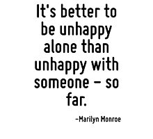 It's better to be unhappy alone than unhappy with someone - so far. Photographic Print