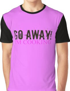 Go Away I'm Cooking Graphic T-Shirt