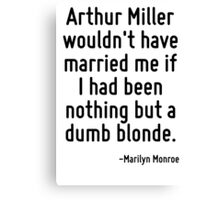 Arthur Miller wouldn't have married me if I had been nothing but a dumb blonde. Canvas Print