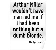 Arthur Miller wouldn't have married me if I had been nothing but a dumb blonde. Poster