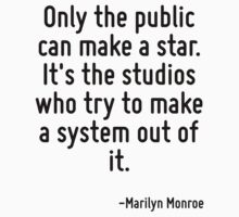 Only the public can make a star. It's the studios who try to make a system out of it. by Quotr