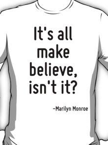 It's all make believe, isn't it? T-Shirt