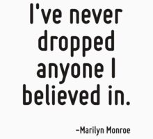 I've never dropped anyone I believed in. by Quotr