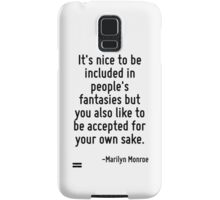 It's nice to be included in people's fantasies but you also like to be accepted for your own sake. Samsung Galaxy Case/Skin