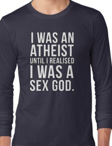 I was an atheist until I realised I was a sex god Long Sleeve T-Shirt