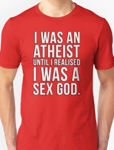 I was an atheist until I realised I was a sex god Unisex T-Shirt
