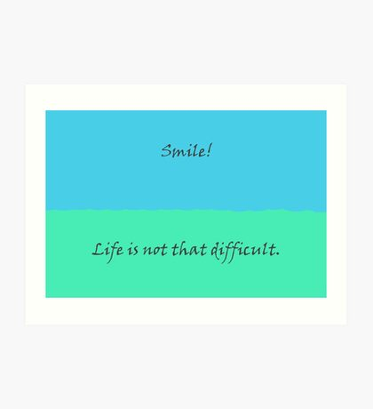 Smile! - Life is not that difficult. Art Print