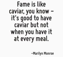 Fame is like caviar, you know - it's good to have caviar but not when you have it at every meal. by Quotr