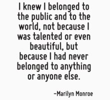 I knew I belonged to the public and to the world, not because I was talented or even beautiful, but because I had never belonged to anything or anyone else. by Quotr
