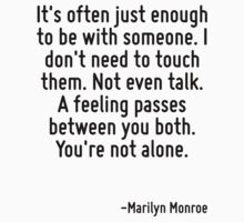 It's often just enough to be with someone. I don't need to touch them. Not even talk. A feeling passes between you both. You're not alone. by Quotr