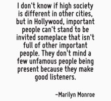 I don't know if high society is different in other cities, but in Hollywood, important people can't stand to be invited someplace that isn't full of other important people. They don't mind a few unfa by Quotr